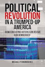 Political Revolution in a Trumped-Up America: HOW EDUCATING VOTERS CAN REVIVE OUR DEMOCRACY