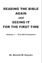 Reading the Bible Again and Seeing It for the First Time: Volume I-The Old Testament