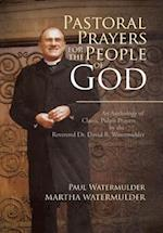 Pastoral Prayers for the People of God: An Anthology of Classic Pulpit Prayers by the Reverend Dr. David B. Watermulder
