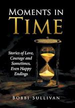 Moments in Time: Stories of Love, Courage and Sometimes, Even Happy Endings