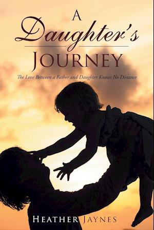 Bog, hæftet A Daughter's Journey: The Love Between a Father and Daughter Knows No Distance af Heather Jaynes