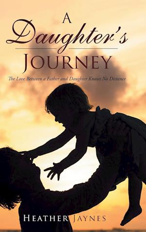 Bog, hardback A Daughter's Journey: The Love Between a Father and Daughter Knows No Distance af Heather Jaynes