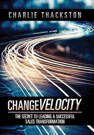 Bog, hardback Change Velocity: The Secret to Leading a Successful Sales Transformation af Charlie Thackston