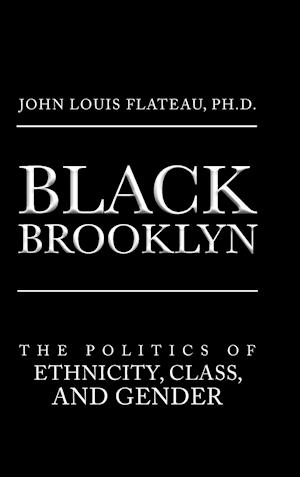 Bog, hardback Black Brooklyn: The Politics of Ethnicity, Class, and Gender af Ph.D. John Louis Flateau