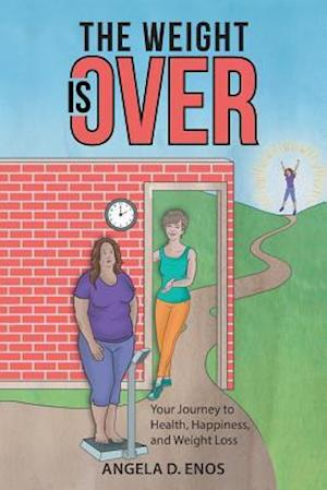 The Weight is Over: Your Journey to Health, Happiness, and Weight Loss