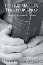 In This Manner: Therefore Pray: Understanding the Secret Power of Jesus Christ