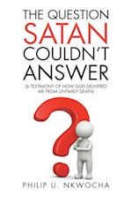 The Question Satan Couldn't Answer: A Testimony of How God Delivered Me from My Untimely Death