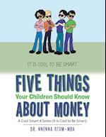 Five Things Your Children Should Know About Money: A Cool Smart 4 Series (It Is Cool to Be Smart)