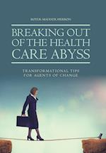 Breaking Out of the Health Care Abyss: Transformational Tips for Agents of Change