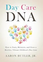 DAY CARE DNA: HOW TO START, MAINTAIN AND GROW A HEALTHY, VIBRANT CHILDREN'S DAYCARE