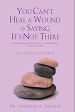You Can't Heal a Wound by Saying It's Not There: Overcoming Your Past, Embracing Your Future
