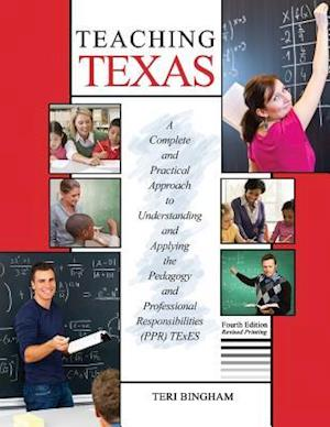 Teaching Texas: A Complete and Practical Approach to Understanding and Applying the Pedagogy and Professional Responsibilities (Ppr) Texes
