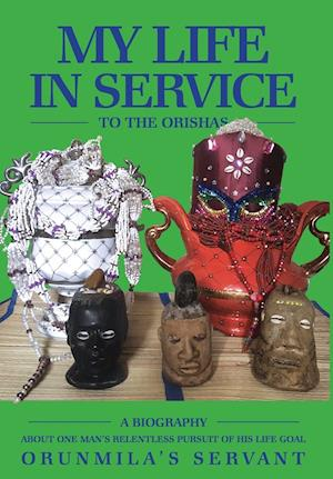 My Life In Service To The Orishas: A Biography About One Man's Relentless Pursuit of His Life Goal