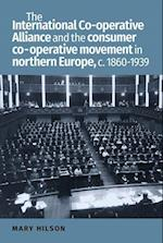 The International Co-Operative Alliance and the Consumer Co-Operative Movement in Northern Europe, c. 1860-1939