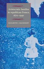 Aristocratic Families in Republican France, 1870-1940 (Studies in Modern French History Mup)