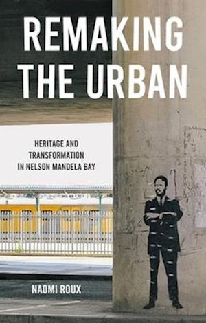 Remaking the urban: Heritage and transformation in Nelson Mandela Bay
