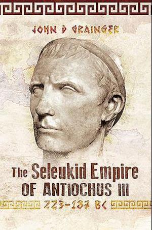 The Seleukid Empire of Antiochus III, 223-187 BC
