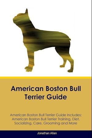 American Boston Bull Terrier Guide American Boston Bull Terrier Guide Includes: American Boston Bull Terrier Training, Diet, Socializing, Care, Groomi