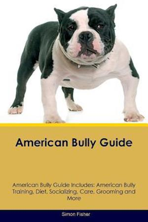 American Bully Guide American Bully Guide Includes: American Bully Training, Diet, Socializing, Care, Grooming, Breeding and More