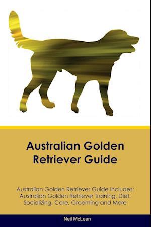 Australian Golden Retriever Guide Australian Golden Retriever Guide Includes: Australian Golden Retriever Training, Diet, Socializing, Care, Grooming,