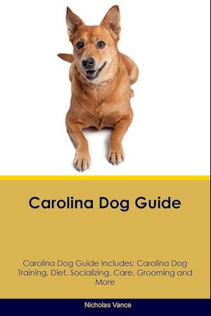 Carolina Dog Guide Carolina Dog Guide Includes: Carolina Dog Training, Diet, Socializing, Care, Grooming, Breeding and More
