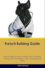 French Bulldog Guide French Bulldog Guide Includes: French Bulldog Training, Diet, Socializing, Care, Grooming, Breeding and More