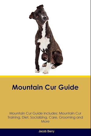 Mountain Cur Guide Mountain Cur Guide Includes: Mountain Cur Training, Diet, Socializing, Care, Grooming, Breeding and More
