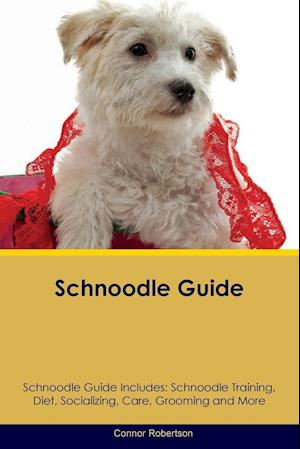 Schnoodle Guide Schnoodle Guide Includes: Schnoodle Training, Diet, Socializing, Care, Grooming, Breeding and More