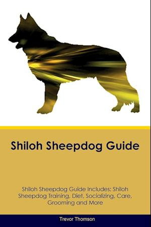 Shiloh Sheepdog Guide Shiloh Sheepdog Guide Includes: Shiloh Sheepdog Training, Diet, Socializing, Care, Grooming, Breeding and More
