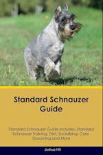 Standard Schnauzer Guide Standard Schnauzer Guide Includes: Standard Schnauzer Training, Diet, Socializing, Care, Grooming, Breeding and More