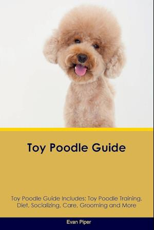 Toy Poodle Guide Toy Poodle Guide Includes: Toy Poodle Training, Diet, Socializing, Care, Grooming, Breeding and More