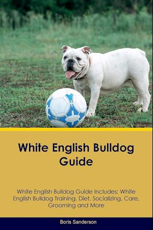 White English Bulldog Guide White English Bulldog Guide Includes: White English Bulldog Training, Diet, Socializing, Care, Grooming, Breeding and More