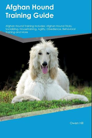 Bog, hæftet Afghan Hound Training Guide Afghan Hound Training Includes: Afghan Hound Tricks, Socializing, Housetraining, Agility, Obedience, Behavioral Training a af Owen Hill
