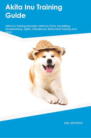 Akita Inu Training Guide Akita Inu Training Includes: Akita Inu Tricks, Socializing, Housetraining, Agility, Obedience, Behavioral Training and More