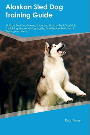 Alaskan Sled Dog Training Guide Alaskan Sled Dog Training Includes: Alaskan Sled Dog Tricks, Socializing, Housetraining, Agility, Obedience, Behaviora