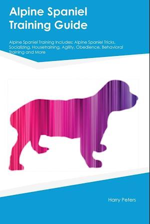 Bog, hæftet Alpine Spaniel Training Guide Alpine Spaniel Training Includes: Alpine Spaniel Tricks, Socializing, Housetraining, Agility, Obedience, Behavioral Trai af Harry Peters
