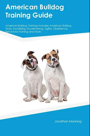 Bog, hæftet American Bulldog Training Guide American Bulldog Training Includes: American Bulldog Tricks, Socializing, Housetraining, Agility, Obedience, Behavi af Jonathan Manning