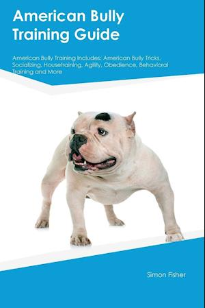 Bog, hæftet American Bully Training Guide American Bully Training Includes: American Bully Tricks, Socializing, Housetraining, Agility, Obedience, Behavioral Trai af Simon Fisher