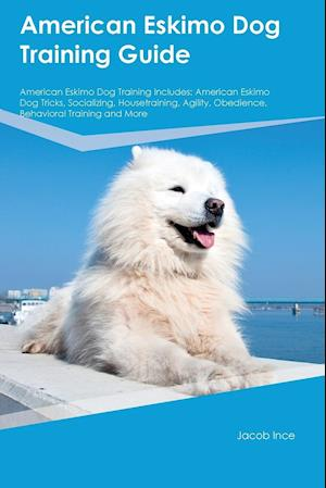 Bog, hæftet American Eskimo Dog Training Guide American Eskimo Dog Training Includes: American Eskimo Dog Tricks, Socializing, Housetraining, Agility, Obedience, af Jacob Ince