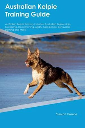 Bog, hæftet Australian Kelpie Training Guide Australian Kelpie Training Includes: Australian Kelpie Tricks, Socializing, Housetraining, Agility, Obedience, Behavi af Piers Kerr