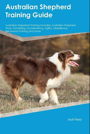 Bog, hæftet Australian Shepherd Training Guide Australian Shepherd Training Includes: Australian Shepherd Tricks, Socializing, Housetraining, Agility, Obedience, af Jacob Lyman
