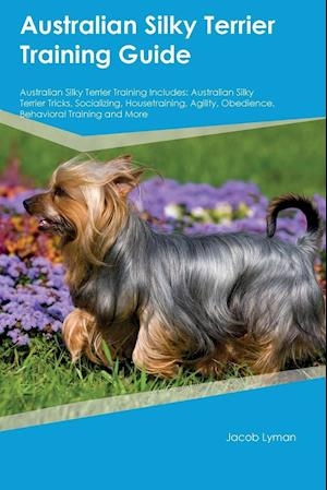 Bog, hæftet Australian Silky Terrier Training Guide Australian Silky Terrier Training Includes: Australian Silky Terrier Tricks, Socializing, Housetraining, Agili af Nathan Hughes