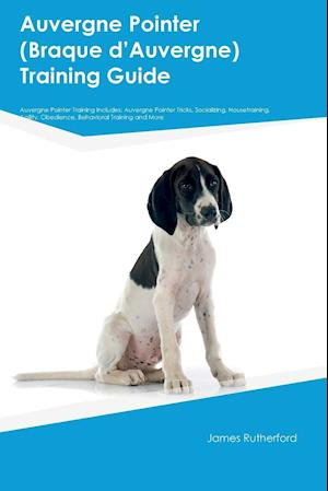 Auvergne Pointer (Braque dÆAuvergne) Training Guide Auvergne Pointer Training Includes: Auvergne Pointer Tricks, Socializing, Housetraining, Agility,