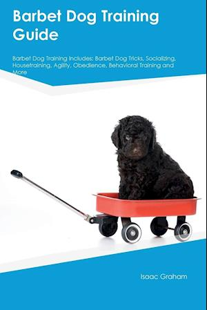 Bog, hæftet Barbet Dog Training Guide Barbet Dog Training Includes: Barbet Dog Tricks, Socializing, Housetraining, Agility, Obedience, Behavioral Training and Mor af Frank Bower