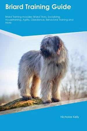 Briard Training Guide Briard Training Includes: Briard Tricks, Socializing, Housetraining, Agility, Obedience, Behavioral Training and More