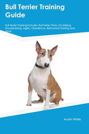 Bog, hæftet Bull Terrier Training Guide Bull Terrier Training Includes: Bull Terrier Tricks, Socializing, Housetraining, Agility, Obedience, Behavioral Training a af Christopher Bailey