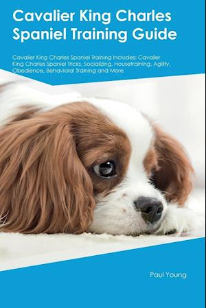 Bog, hæftet Cavalier King Charles Spaniel Training Guide Cavalier King Charles Spaniel Training Includes: Cavalier King Charles Spaniel Tricks, Socializing, House af Liam Bailey