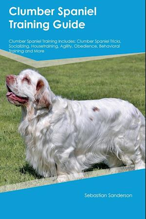 Clumber Spaniel Training Guide Clumber Spaniel Training Includes: Clumber Spaniel Tricks, Socializing, Housetraining, Agility, Obedience, Behavioral T