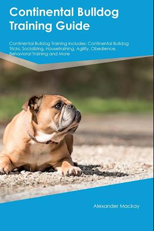 Continental Bulldog Training Guide Continental Bulldog Training Includes: Continental Bulldog Tricks, Socializing, Housetraining, Agility, Obedience,