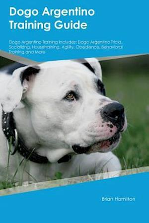 Bog, hæftet Dogo Argentino Training Guide Dogo Argentino Training Includes: Dogo Argentino Tricks, Socializing, Housetraining, Agility, Obedience, Behavioral Trai af Max Abraham